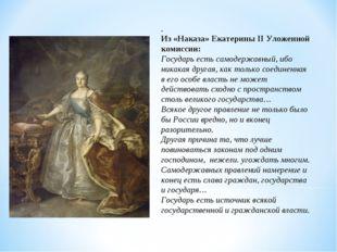 . Из «Наказа» Екатерины II Уложенной комиссии: Государь есть самодержавный, и