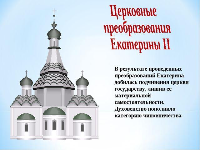 В результате проведенных преобразований Екатерина добилась подчинения церкви...