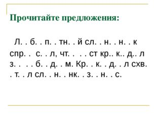 Прочитайте предложения: Л. . б. . п. . тн. . й сл. . н. . н. . к спр. . с. .