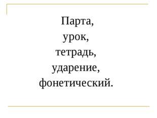 Парта, урок, тетрадь, ударение, фонетический.