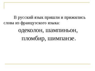 В русский язык пришли и прижились слова из французского языка: одеколон, шам