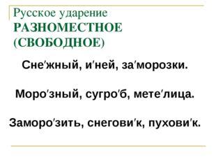 Русское ударение РАЗНОМЕСТНОЕ (СВОБОДНОЕ) Сне′жный, и′ней, за′морозки. Моро′з