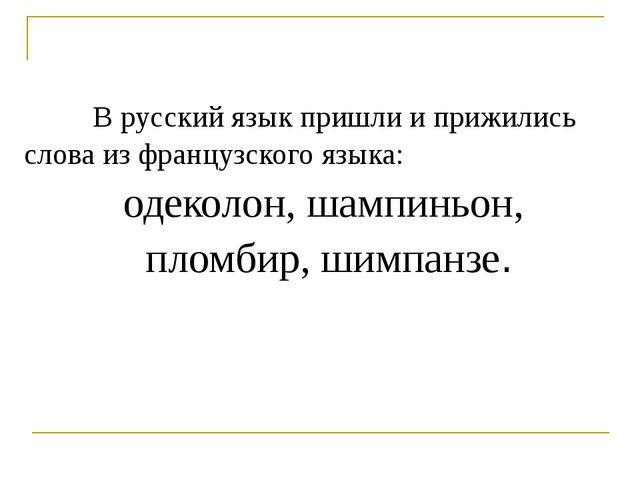 В русский язык пришли и прижились слова из французского языка: одеколон, шам...