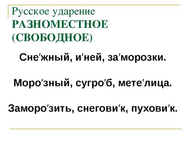 Русское ударение РАЗНОМЕСТНОЕ (СВОБОДНОЕ) Сне′жный, и′ней, за′морозки. Моро′з...