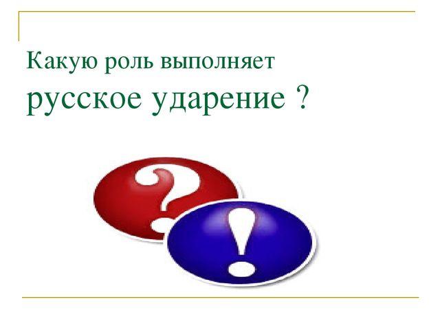 Какую роль выполняет русское ударение ?