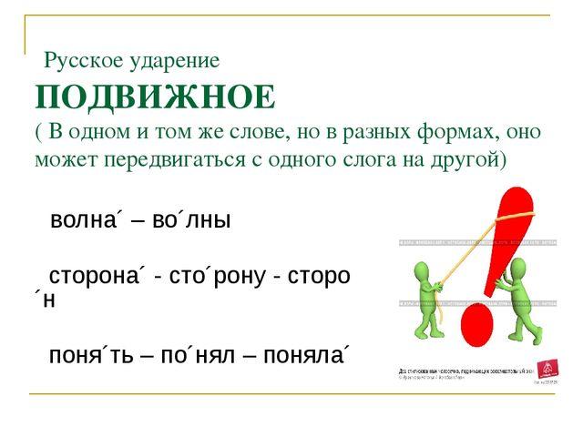 Русское ударение ПОДВИЖНОЕ ( В одном и том же слове, но в разных формах, оно...