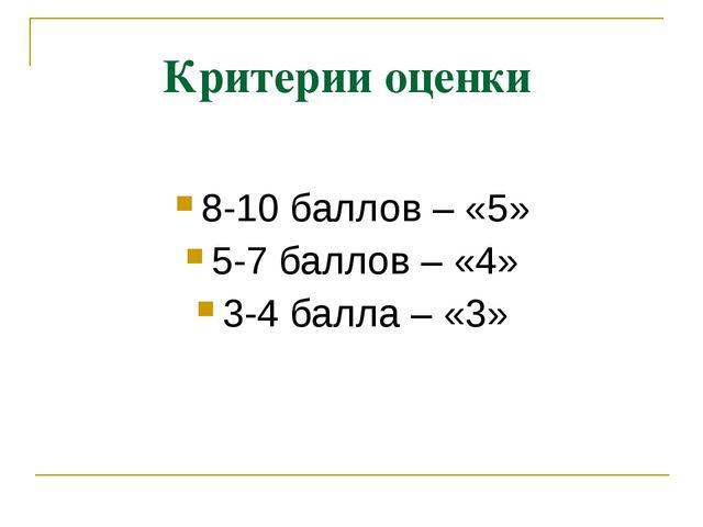 Критерии оценки 8-10 баллов – «5» 5-7 баллов – «4» 3-4 балла – «3»