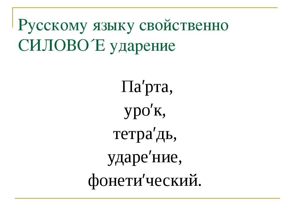 Русскому языку свойственно СИЛОВО´Е ударение Па′рта, уро′к, тетра′дь, ударе′н...