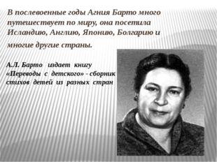 В послевоенные годы Агния Барто много путешествует по миру, она посетила Исла