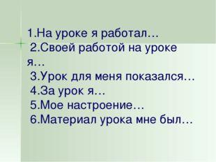 1.На уроке я работал… 2.Своей работой на уроке я… 3.Урок для меня показался…