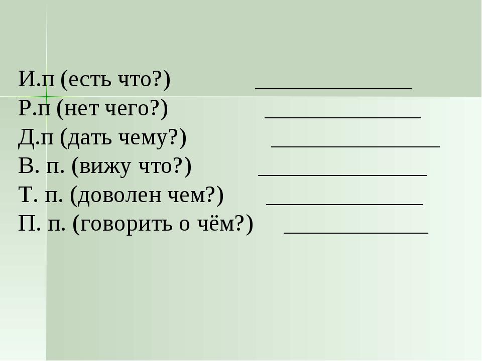 И.п (есть что?) _____________ Р.п (нет чего?) _____________ Д.п (дать чему?)...