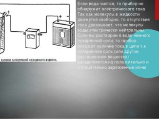 Если вода чистая, то прибор не обнаружит электрического тока. Так как молекул