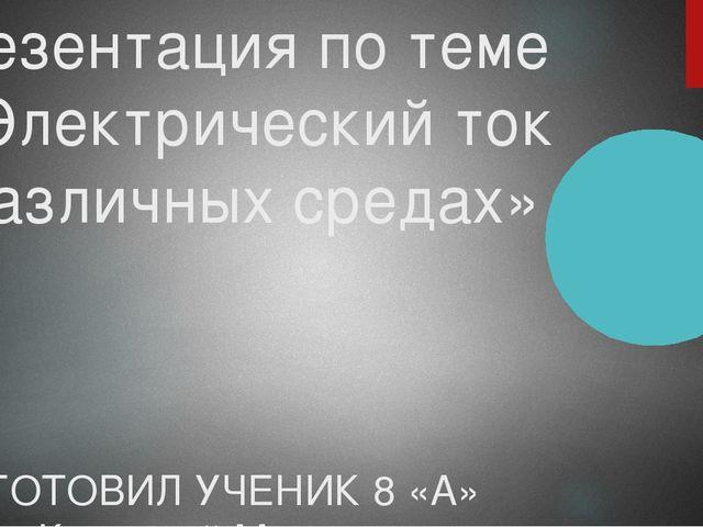 Презентация по теме «Электрический ток в различных средах» ПОДГОТОВИЛ УЧЕНИК...