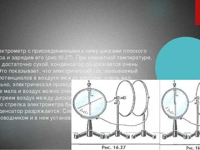 Возьмем электрометр с присоединенными к нему дисками плоского конденсатора и...