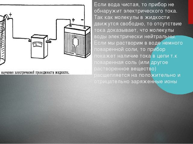 Если вода чистая, то прибор не обнаружит электрического тока. Так как молекул...