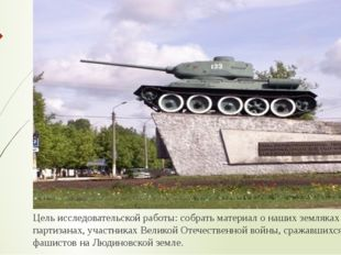 Цель исследовательской работы: собрать материал о наших земляках – партизанах