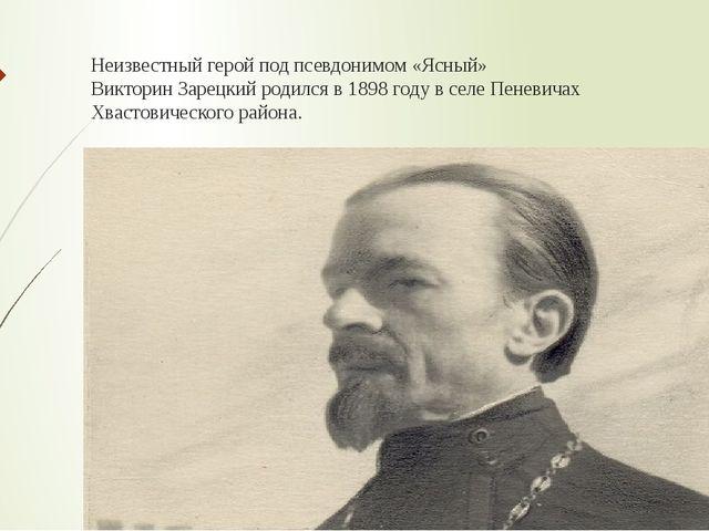 Неизвестный герой под псевдонимом «Ясный» Викторин Зарецкий родился в 1898 го...