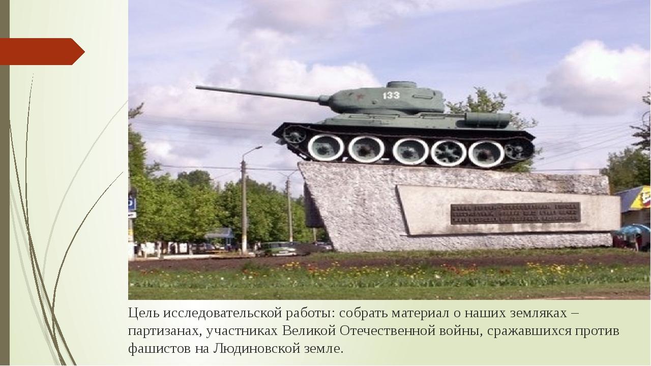 Цель исследовательской работы: собрать материал о наших земляках – партизанах...