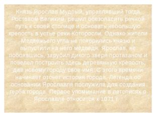 Князь Ярослав Мудрый, управлявший тогда Ростовом Великим, решил обезопасить