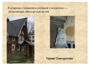 Кострома считается родиной Снегурочки — ей посвящён здесь целый музей. Терем