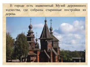В городе есть знаменитый Музей деревянного зодчества, где собраны старинные