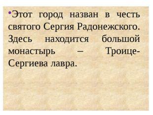 Этот город назван в честь святого Сергия Радонежского. Здесь находится больш