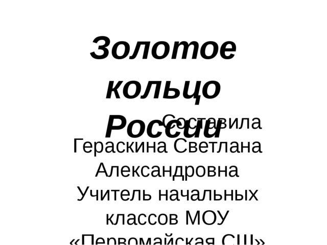 Золотое кольцо России Составила Гераскина Светлана Александровна Учитель нача...