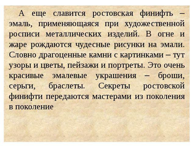 А еще славится ростовская финифть – эмаль, применяющаяся при художественной...