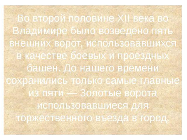 Во второй половине XII века во Владимире было возведено пять внешних ворот, и...