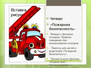 Четверг «Пожарная безопасность»  Беседа о причинах пожаров. Правила поведен
