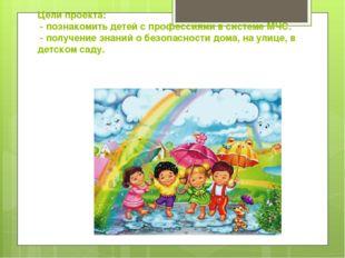Цели проекта: - познакомить детей с профессиями в системе МЧС. - получение зн