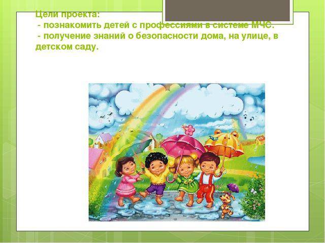 Цели проекта: - познакомить детей с профессиями в системе МЧС. - получение зн...