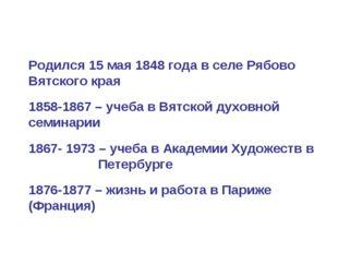 Родился 15 мая 1848 года в селе Рябово Вятского края 1858-1867 – учеба в Вятс