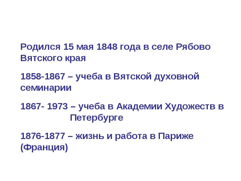 Родился 15 мая 1848 года в селе Рябово Вятского края 1858-1867 – учеба в Вятс...