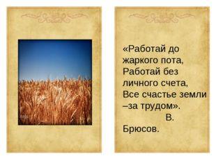 «Работай до жаркого пота, Работай без личного счета, Все счастье земли –за тр