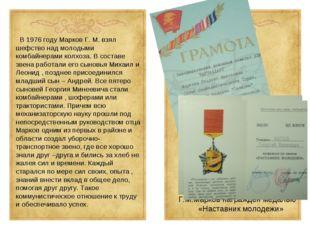В 1976 году Марков Г. М. взял шефство над молодыми комбайнерами колхоза. В с