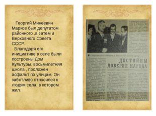 Георгий Минеевич Марков был депутатом районного ,а затем и Верховного Совета