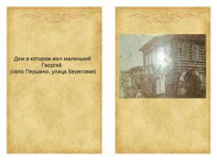 Дом в котором жил маленький Георгий. (село Першино, улица Береговая)