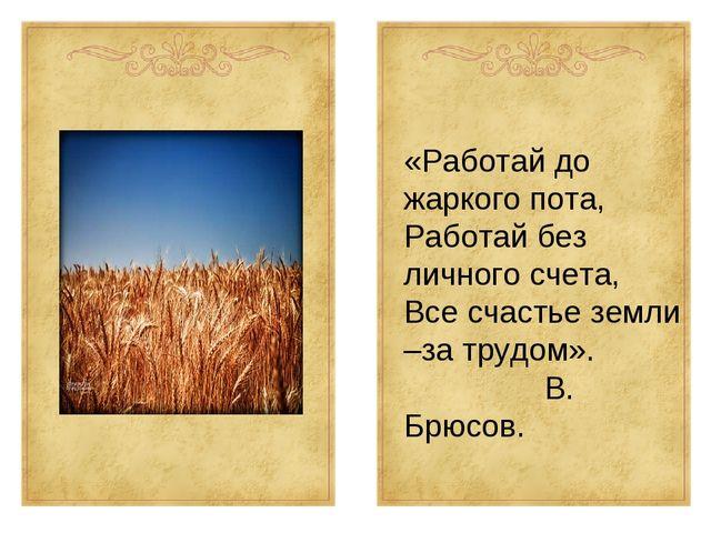 «Работай до жаркого пота, Работай без личного счета, Все счастье земли –за тр...