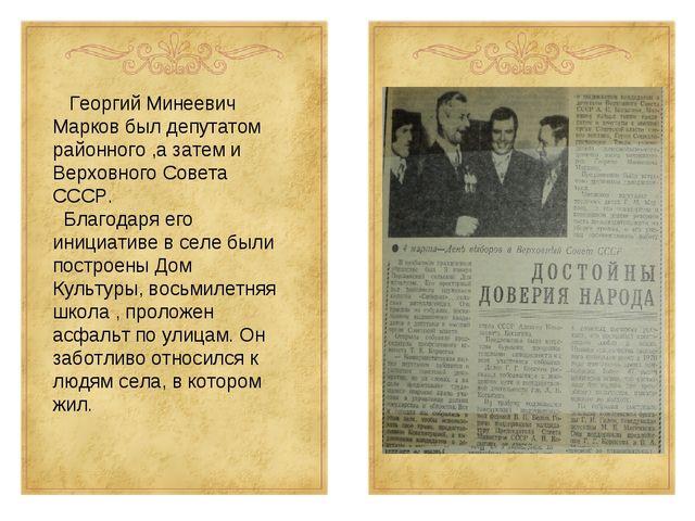 Георгий Минеевич Марков был депутатом районного ,а затем и Верховного Совета...
