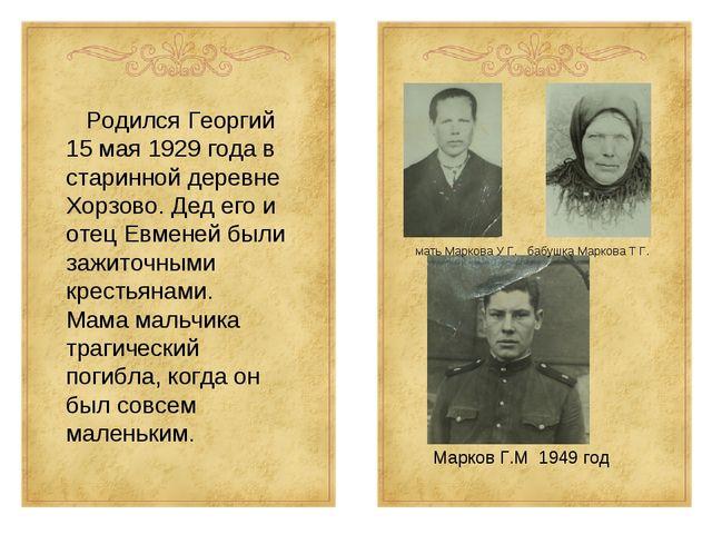 Родился Георгий 15 мая 1929 года в старинной деревне Хорзово. Дед его и отец...