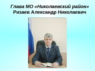 Глава МО «Николаевский район» Ризаев Александр Николаевич
