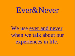 Ever&Never We use ever and never when we talk about our experiences in life.