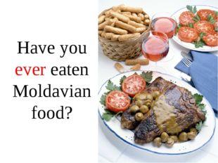 Have you ever eaten Moldavian food?