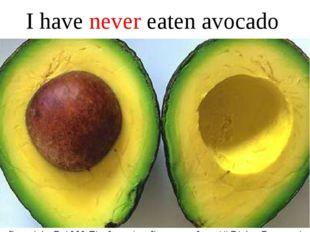 I have never eaten avocado