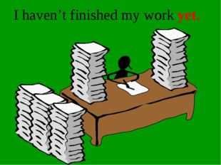 I haven't finished my work yet.