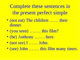Complete these sentences in the present perfect simple (not eat) The children