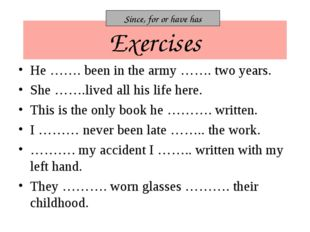 Exercises He ……. been in the army ……. two years. She …….lived all his life he