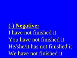 (-) Negative: I have not finished it You have not finished it He/she/it has n