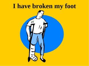 I have broken my foot